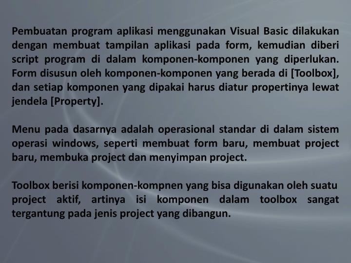 Pembuatan program aplikasi menggunakan Visual Basic dilakukan dengan membuat tampilan aplikasi pada form, kemudian diberi script program di dalam komponen-komponen yang diperlukan. Form disusun oleh komponen-komponen yang berada di [Toolbox], dan setiap komponen yang dipakai harus diatur propertinya lewat jendela [Property].