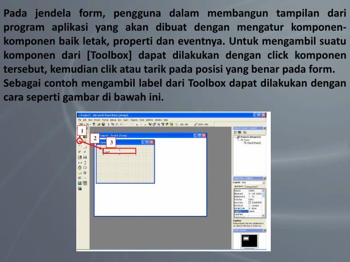 Pada jendela form, pengguna dalam membangun tampilan dari program aplikasi yang akan dibuat dengan mengatur komponen-komponen baik letak, properti dan eventnya. Untuk mengambil suatu komponen dari [Toolbox] dapat dilakukan dengan click komponen tersebut, kemudian clik atau tarik pada posisi yang benar pada form.