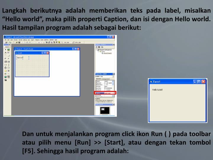 """Langkah berikutnya adalah memberikan teks pada label, misalkan """"Hello world"""", maka pilih properti Caption, dan isi dengan Hello world. Hasil tampilan program adalah sebagai berikut:"""