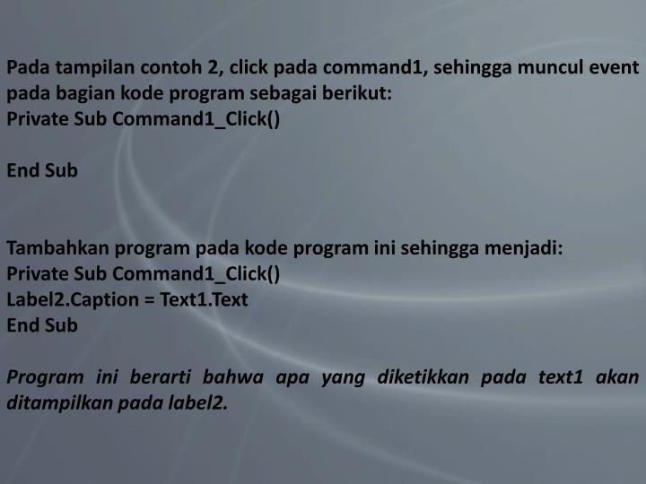 Pada tampilan contoh 2, click pada command1, sehingga muncul event pada bagian kode program sebagai berikut: