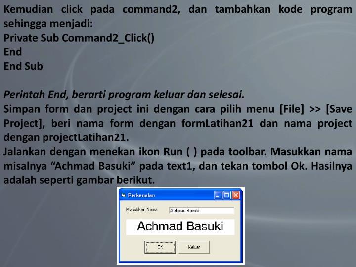 Kemudian click pada command2, dan tambahkan kode program sehingga menjadi: