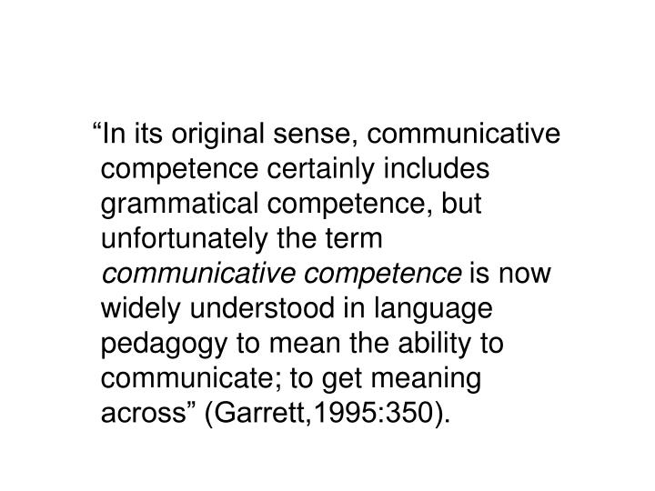 """In its original sense, communicative competence certainly includes grammatical competence, but unfortunately the term"