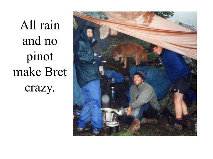 All rain and no pinot make Bret crazy.