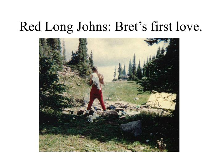 Red Long Johns: Bret's first love.