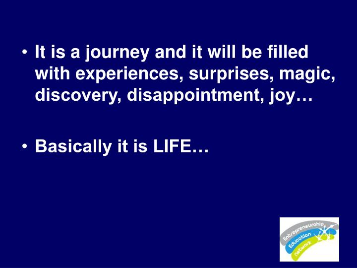 It is a journey and it will be filled with experiences, surprises, magic, discovery, disappointment, joy…