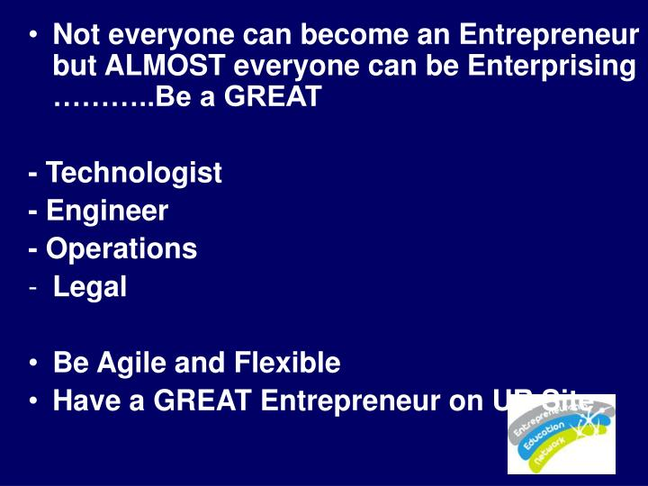 Not everyone can become an Entrepreneur but ALMOST everyone can be Enterprising ………..Be a GREAT