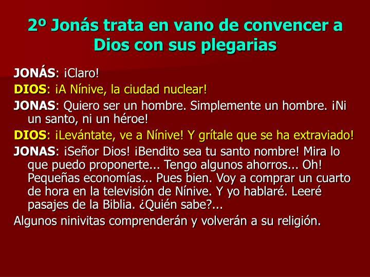 2º Jonás trata en vano de convencer a Dios con sus plegarias
