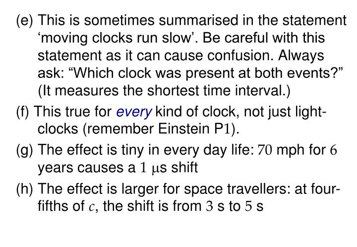 "(e) This is sometimes summarised in the statement 'moving clocks run slow'. Be careful with this statement as it can cause confusion. Always ask: ""Which clock was present at both events?"" (It measures the shortest time interval.)"