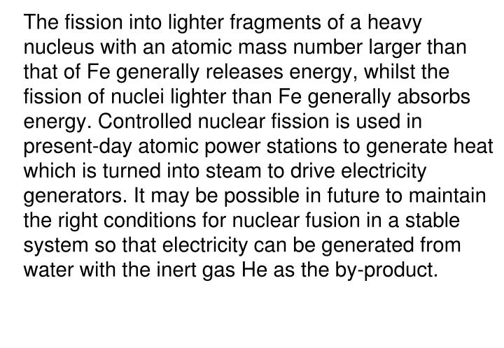 The fission into lighter fragments of a heavy nucleus with an atomic mass number larger than that of Fe generally releases energy, whilst the fission of nuclei lighter than Fe generally absorbs energy. Controlled nuclear fission is used in present-day atomic power stations to generate heat which is turned into steam to drive electricity generators. It may be possible in future to maintain the right conditions for nuclear fusion in a stable system so that electricity can be generated from water with the inert gas He as the by-product.