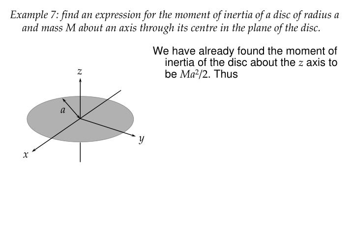 Example 7: find an expression for the moment of inertia of a disc of radius a and mass M about an axis through its centre in the plane of the disc.