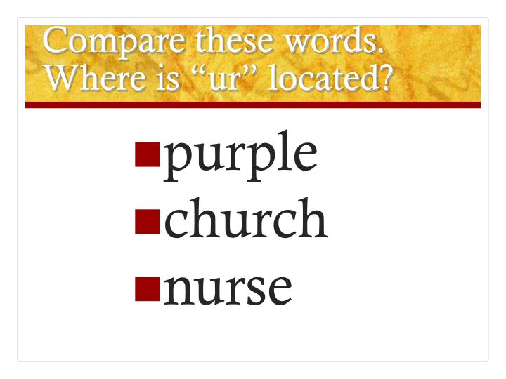 "Compare these words. Where is ""ur"" located?"
