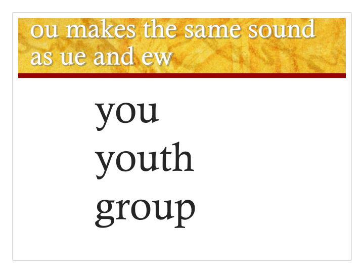 ou makes the same sound as ue and ew
