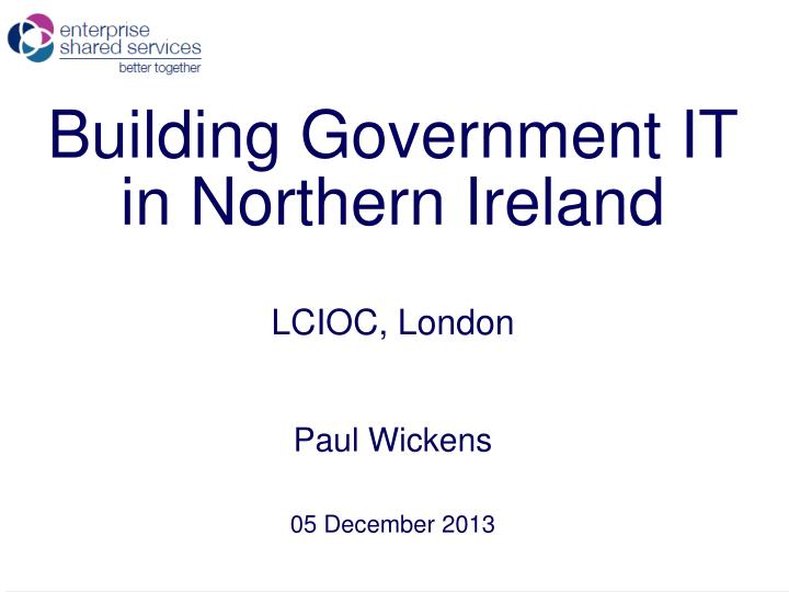 building government it in northern ireland lcioc london paul wickens 05 december 2013