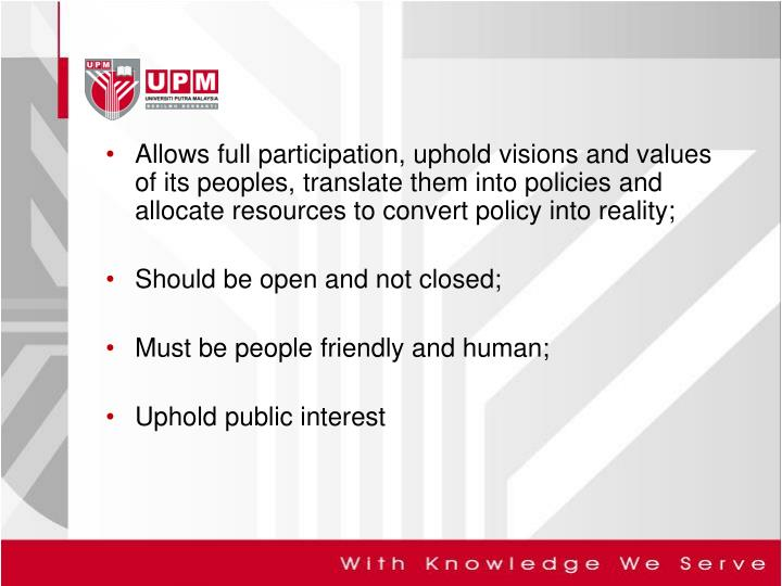 Allows full participation, uphold visions and values of its peoples, translate them into policies and allocate resources to convert policy into reality;