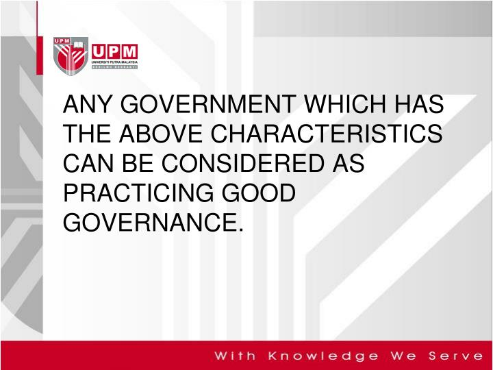 ANY GOVERNMENT WHICH HAS THE ABOVE CHARACTERISTICS CAN BE CONSIDERED AS PRACTICING GOOD GOVERNANCE.
