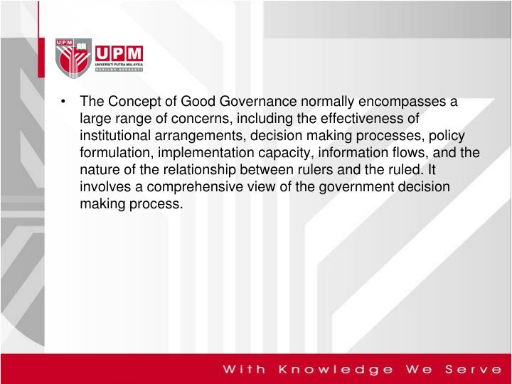 The Concept of Good Governance normally encompasses a large range of concerns, including the effectiveness of institutional arrangements, decision making processes, policy formulation, implementation capacity, information flows, and the nature of the relationship between rulers and the ruled. It involves a comprehensive view of the government decision making process.