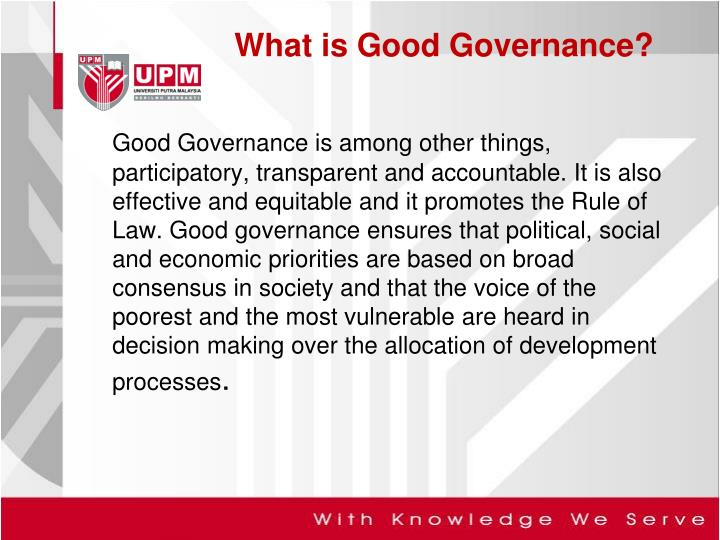 Good Governance is among other things, participatory, transparent and accountable. It is also effective and equitable and it promotes the Rule of Law. Good governance ensures that political, social and economic priorities are based on broad consensus in society and that the voice of the poorest and the most vulnerable are heard in decision making over the allocation of development processes