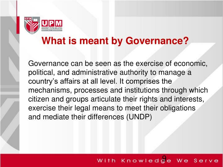 Governance can be seen as the exercise of economic, political, and administrative authority to manage a country's affairs at all level. It comprises the mechanisms, processes and institutions through which citizen and groups articulate their rights and interests, exercise their legal means to meet their obligations and mediate their differences (UNDP)
