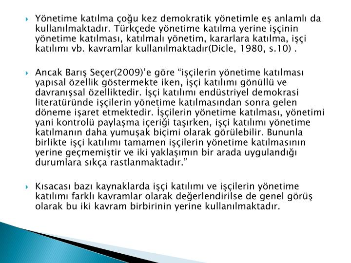 Yönetime katılma çoğu kez demokratik yönetimle eş anlamlı da kullanılmaktadır. Türkçede yönetime katılma yerine işçinin yönetime katılması, katılmalı yönetim, kararlara katılma, işçi katılımı vb. kavramlar kullanılmaktadır(Dicle, 1980, s.10) .