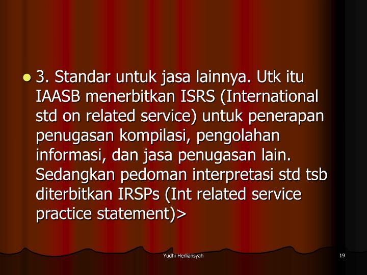 3. Standar untuk jasa lainnya. Utk itu IAASB menerbitkan ISRS (International std on related service) untuk penerapan penugasan kompilasi, pengolahan informasi, dan jasa penugasan lain. Sedangkan pedoman interpretasi std tsb diterbitkan IRSPs (Int related service practice statement)>