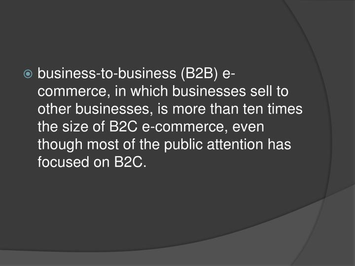 business-to-business (B2B) e-commerce, in which businesses sell to other businesses, is more than ten times the size of B2C e-commerce, even though most of the public attention has focused on B2C.