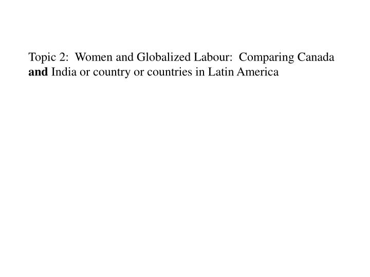 Topic 2:  Women and Globalized Labour:  Comparing Canada