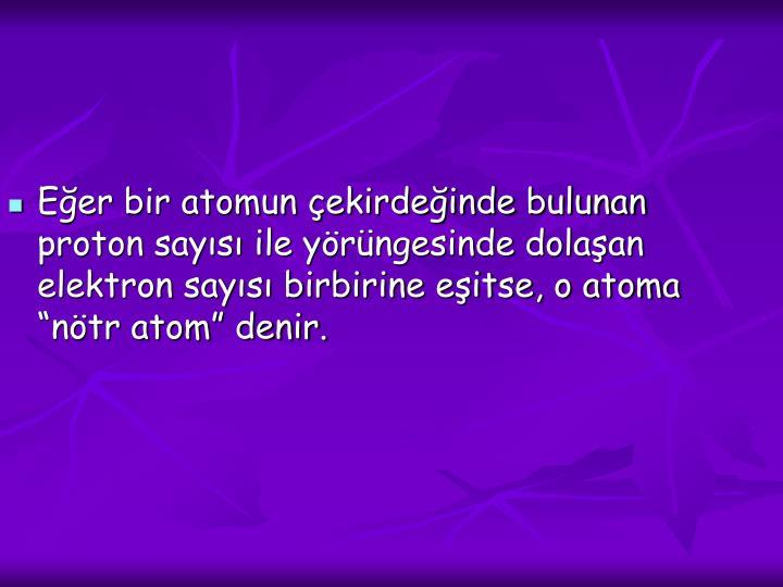 """Eğer bir atomun çekirdeğinde bulunan proton sayısı ile yörüngesinde dolaşan elektron sayısı birbirine eşitse, o atoma """"nötr atom"""" denir."""