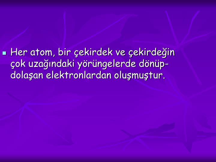 Her atom, bir çekirdek ve çekirdeğin çok uzağındaki yörüngelerde dönüp-dolaşan elektronlardan oluşmuştur.