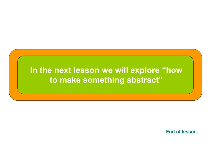 """In the next lesson we will explore """"how to make something abstract"""""""