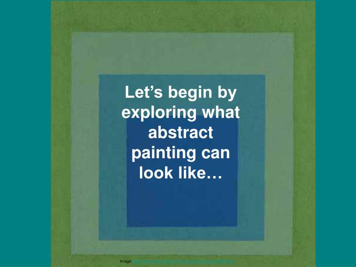 Let's begin by exploring what abstract painting can look like…