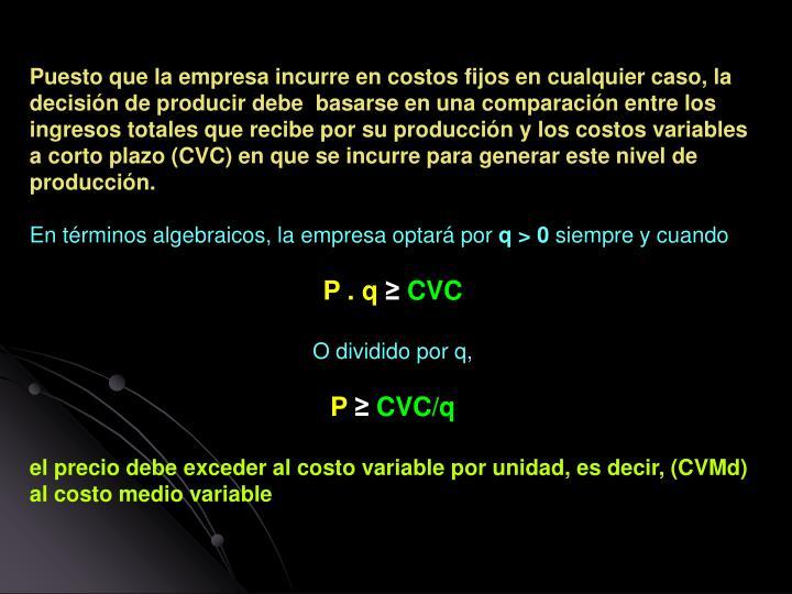Puesto que la empresa incurre en costos fijos en cualquier caso, la decisión de producir debe  basarse en una comparación entre los ingresos totales que recibe por su producción y los costos variables a corto plazo (CVC) en que se incurre para generar este nivel de producción.