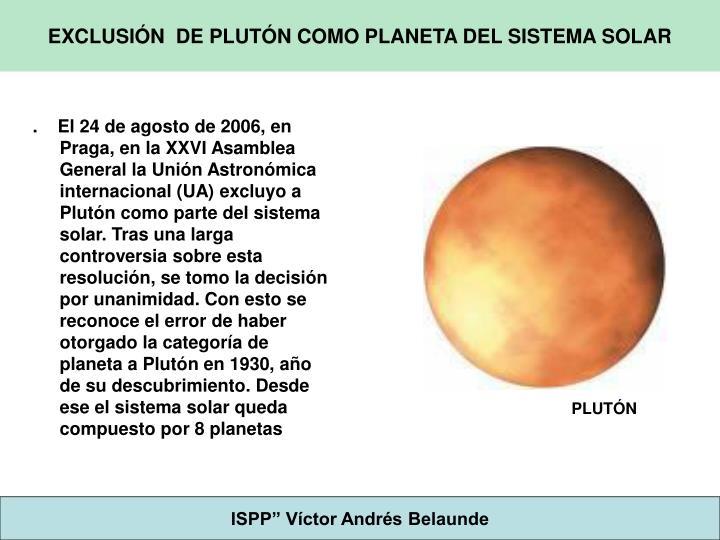 .    El 24 de agosto de 2006, en Praga, en la XXVI Asamblea General la Unión Astronómica internacional (UA) excluyo a Plutón como parte del sistema solar. Tras una larga controversia sobre esta resolución, se tomo la decisión por unanimidad. Con esto se reconoce el error de haber otorgado la categoría de planeta a Plutón en 1930, año de su descubrimiento. Desde ese el sistema solar queda compuesto por 8 planetas