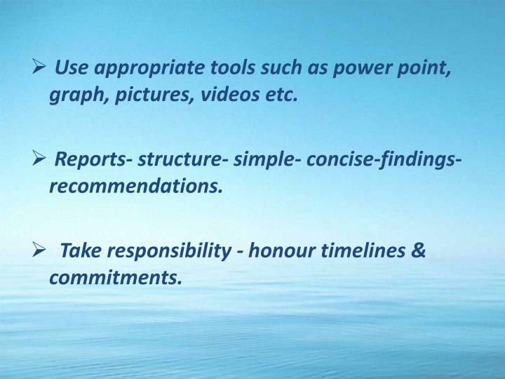 Use appropriate tools such as power point, graph, pictures, videos etc.