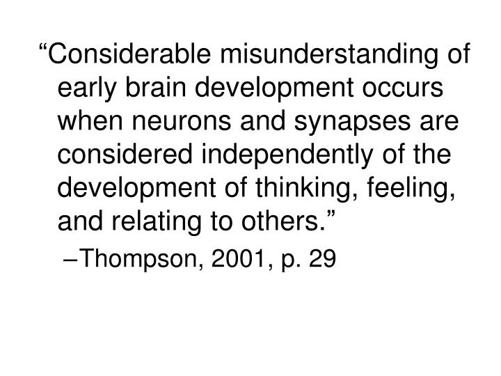 """Considerable misunderstanding of early brain development occurs when neurons and synapses are considered independently of the development of thinking, feeling, and relating to others."""