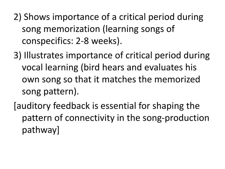 2) Shows importance of a critical period during song memorization (learning songs of conspecifics: 2-8 weeks).