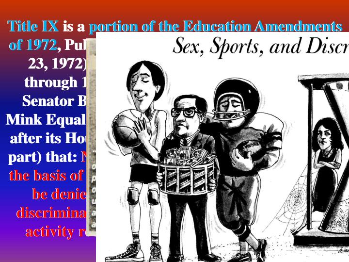Title IX is a portion of the Education Amendments of 1972, Public Law No. 92‑318, 86 Stat. 235 (June 23, 1972), codified at 20 U.S.C. sections 1681 through 1688, co-authored and introduced by Senator Birch Bayh; it was renamed the Patsy Mink Equal Opportunity in Education Act in 2002, after its House co-author and sponsor. It states (in part) that: No person in the United States shall, on the basis of sex, be excluded from participation in, be denied the benefits of, or be subjected to discrimination under any education program or activity receiving federal financial assistance.
