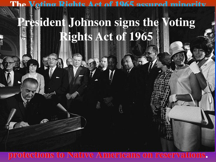 The Voting Rights Act of 1965 assured minority registration and voting. It suspended use of literacy or other voter-qualification tests that had sometimes served to keep African-Americans off voting lists and provided for federal court lawsuits to stop discriminatory poll taxes. It also reinforced the Civil Rights Act of 1964 by authorizing the appointment of federal voting examiners in areas that did not meet voter-participation requirements. The Immigration and Nationality Service Act of 1965 abolished the national-origin quotas in immigration law. The Civil Acts of 1968 banned housing discrimination and extended constitutional protections to Native Americans on reservations.