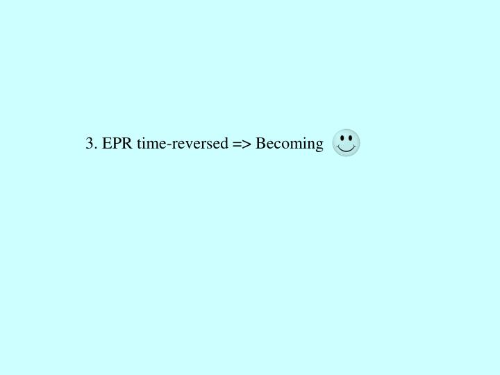 3. EPR time-reversed => Becoming