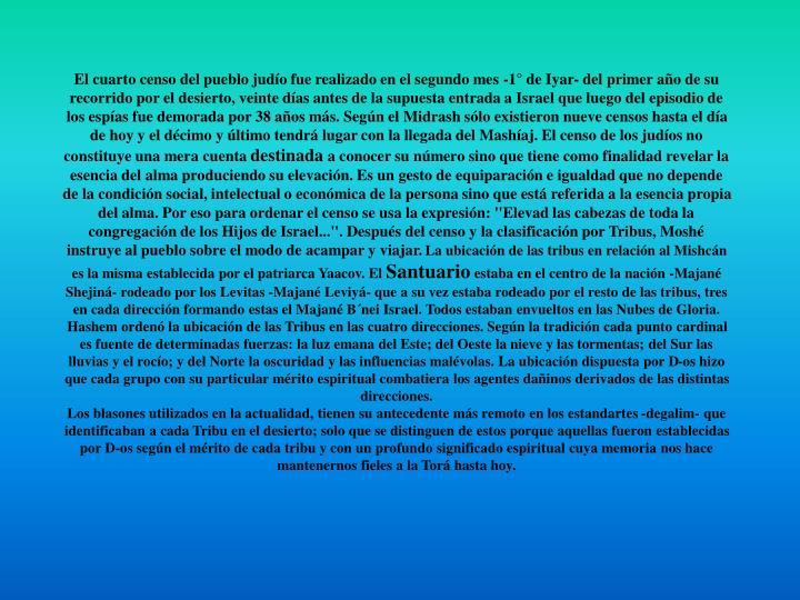 El cuarto censo del pueblo judío fue realizado en el segundo mes -1° de Iyar- del primer año de su recorrido por el desierto, veinte días antes de la supuesta entrada a Israel que luego del episodio de los espías fue demorada por 38 años más. Según el Midrash sólo existieron nueve censos hasta el día de hoy y el décimo y último tendrá lugar con la llegada del Mashíaj. El censo de los judíos no constituye una mera cuenta