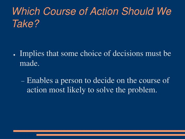 Which Course of Action Should We