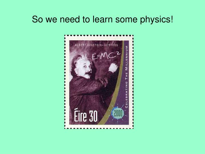 So we need to learn some physics