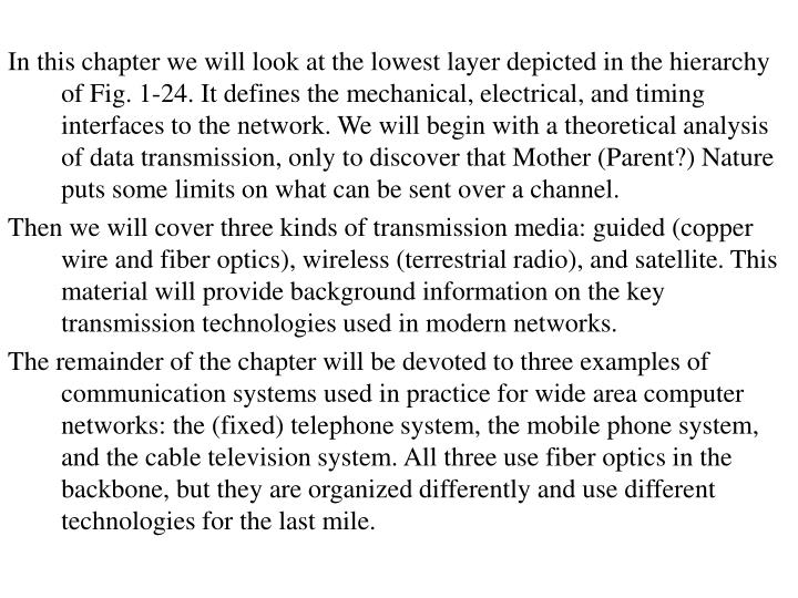 In this chapter we will look at the lowest layer depicted in the hierarchy of Fig. 1-24. It defines the mechanical, electrical, and timing interfaces to the network. We will begin with a theoretical analysis of data transmission, only to discover that Mother (Parent?) Nature puts some limits on what can be sent over a channel.