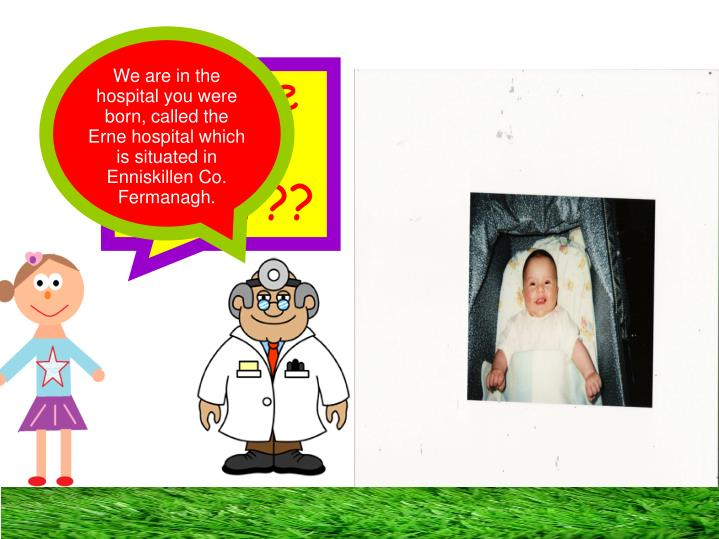 We are in the hospital you were born, called the Erne hospital which is situated in Enniskillen Co. Fermanagh.