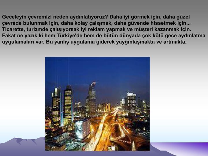 Geceleyin çevremizi neden aydınlatıyoruz? Daha iyi görmek için, daha güzel çevrede bulunmak için, daha kolay çalışmak, daha güvende hissetmek için... Ticarette, turizmde çalışıyorsak iyi reklam yapmak ve müşteri kazanmak için. Fakat ne yazık ki hem Türkiye'de hem de bütün dünyada çok kötü gece aydınlatma uygulamaları var. Bu yanlış uygulama giderek yaygınlaşmakta ve artmakta.