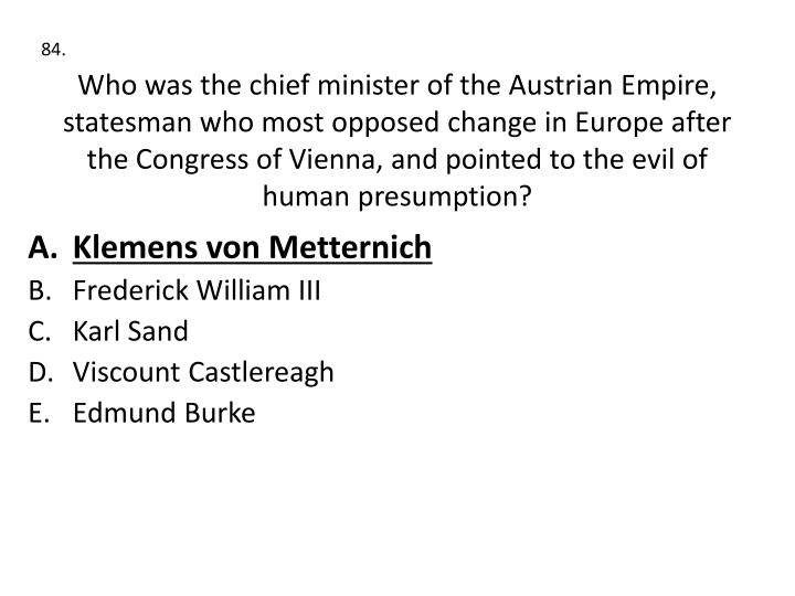 Who was the chief minister of the Austrian Empire, statesman who most opposed change in Europe after the Congress of Vienna, and pointed to the evil of human presumption?
