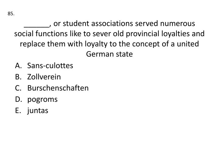 ______, or student associations served numerous social functions like to sever old provincial loyalties and replace them with loyalty to the concept of a united German state