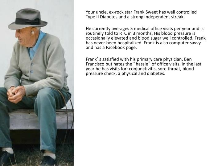 Your uncle, ex-rock star Frank Sweet has well controlled Type II Diabetes and a strong independent streak.