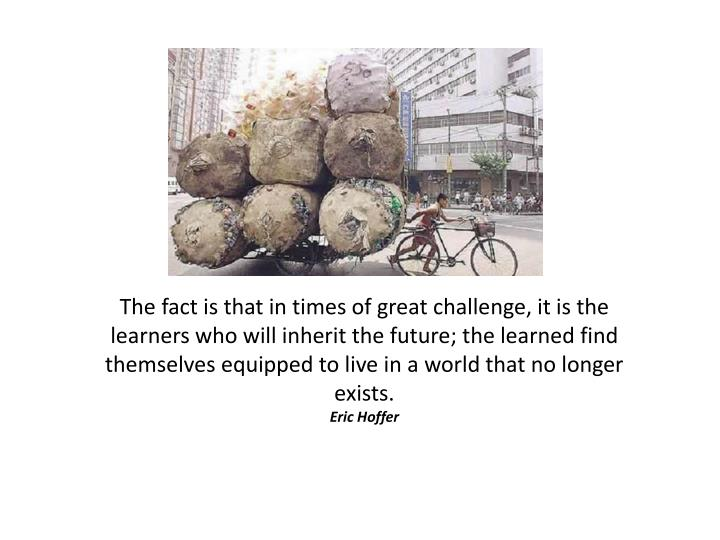 The fact is that in times of great challenge, it is the learners who will inherit the future; the learned find themselves equipped to live in a world that no longer exists.
