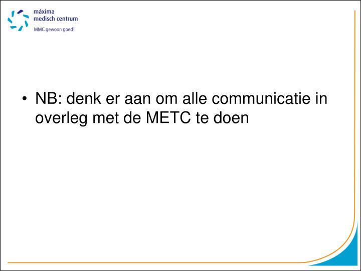 NB: denk er aan om alle communicatie in overleg met de METC te doen