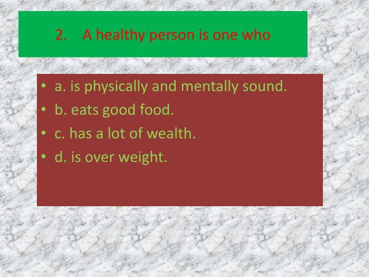 2.    A healthy person is one who
